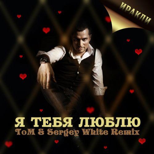 Иракли - Я Тебя Люблю (Tom & Sergey White Club Mix) 2012
