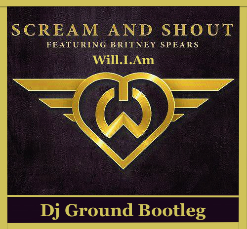 Will.I.Am feat. Britney Spears - Scream & Shout (Dj GrounD Bootleg) [2013]