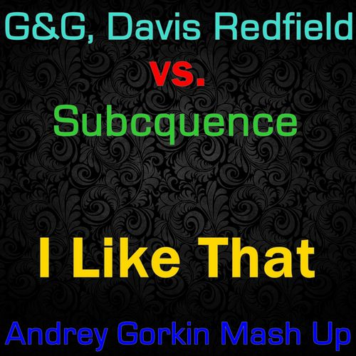 G&G, Davis Redfield vs. Subcquence - I Like That (Andrey Gorkin Mash Up)