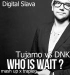 Tujamo vs. DJ Dnk - Who is Wait (Digital Slava Trapleg) [2014]