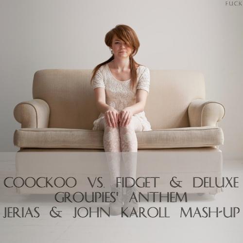 Coockoo vs. Fidget & Deluxe - Groupies' Anthem (Jerias & John Karoll Mash-Up) [2014]