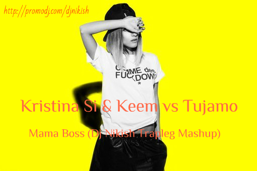 Kristina Si & Keem vs Tujamo - Mama Boss (Dj Nikish Trapleg Mash Up) [2015]