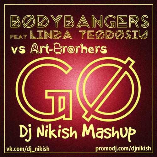 Bodybangers feat. Linda Teodosiu vs Art-Brothers - Go (Dj Nikish Mashup)