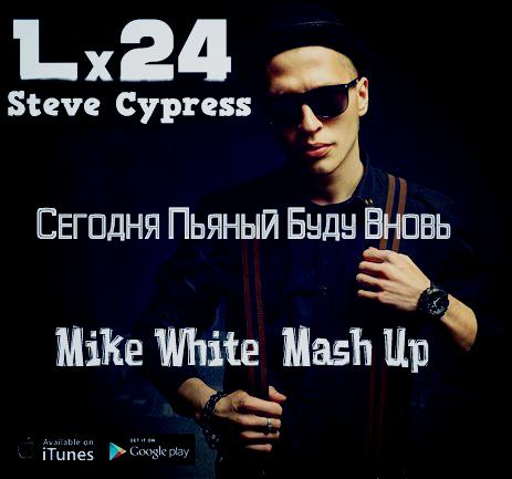 LX 24 & Steve Cypress - Сегодня Пьяный Буду Вновь (Mike White Mash Up) [2016]