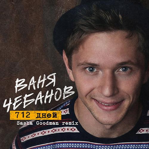 Ваня Чебанов - 712 дней (Sasha Goodman Remix) [2016]