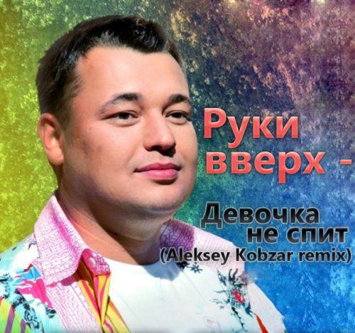Руки вверх - Девочка не спит (Aleksey Kobzar Remix) [2017]