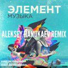 Элемент - Музыка (Aleksey Hanukaev Remix) [2017]