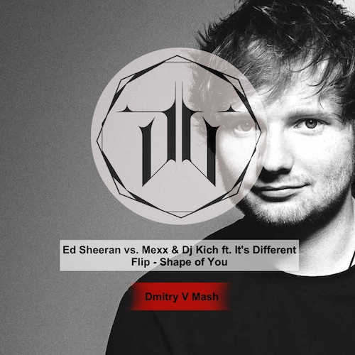 Ed Sheeran vs. Mexx & Dj Kich ft. It's Different Flip - Shape Of You (Dmitry V Mash) [2017]