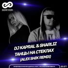 Dj Kapral & Sharliz – Танцы На Стёклах (Alex Shik Remix) [2017]