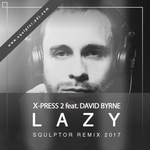 X-Press 2 feat. David Byrne - Lazy (Squlptor Club Remix) [2017]