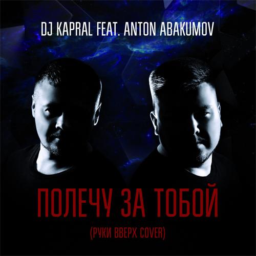Dj Kapral & Anton Abakumov - Полечу за тобой (Руки Вверх Cover) [2017]