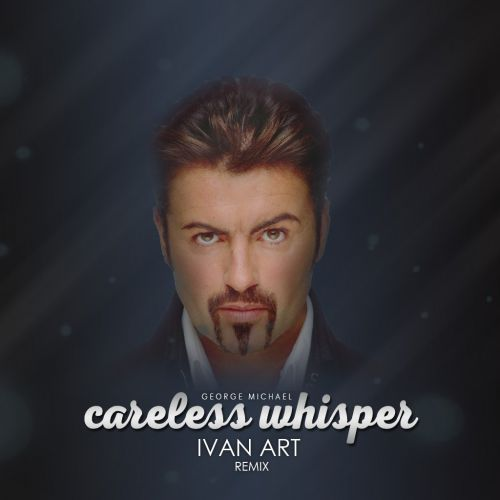 George Michael - Careless Whisper (Ivan Art Extended Remix) [2018]
