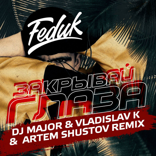 Feduk -  Закрывай глаза (DJ Major & Vladislav K & Artem Shustov Remix) [2018]