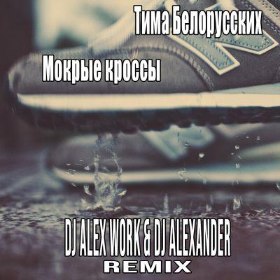 Тима Белорусских - Мокрые кроссы (Dj Alexander & Dj Alex Work Remix) [2018]