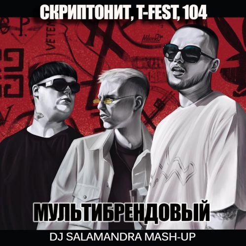 T-Fest, Скриптонит, 104 vs Qrvzh - Мультибрендовый (Dj Salamandra Mash-Up) [2018]