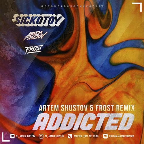 Sickotoy - Addicted (Artem Shustov & Frost Remix) [2019]
