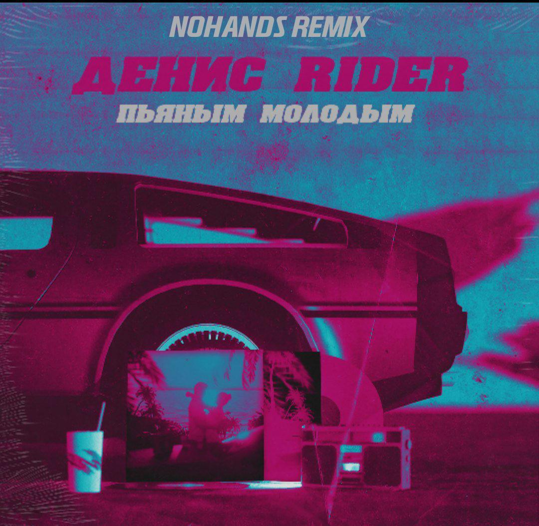 Денис RiDER - Пьяным, молодым (Nohands Remix)