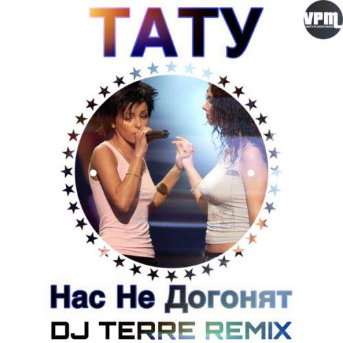 Тату - Нас не догонят (DJ Terre Remix) [2019]