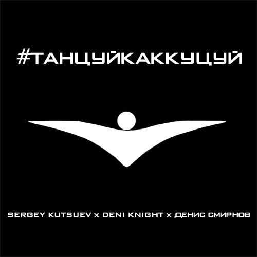 Sergey Kutsuev x Deni Knight feat. Денис Смирнов - #Танцуйкаккуцуй (Extended Mix) [2019]