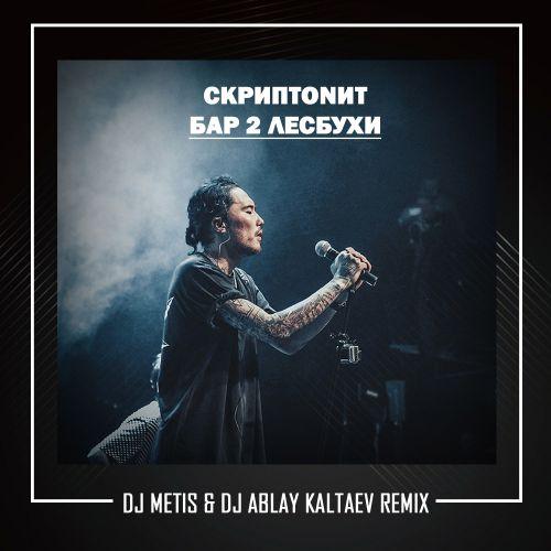 Скриптонит - Бар 2 лесбухи (Dj Metis & Dj Ablay Kaltaev Remix) [2019]