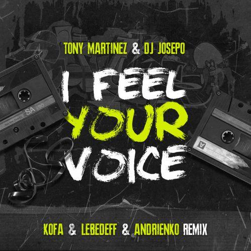 Tony Martinez & DJ Josepo - I Feel Your Voice (Kofa, Lebedeff & Andrienko Remix) [2019]