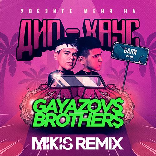 Gayazov$ Brother$ - Увезите меня на дип-хаус (Mikis Remix) [2019]