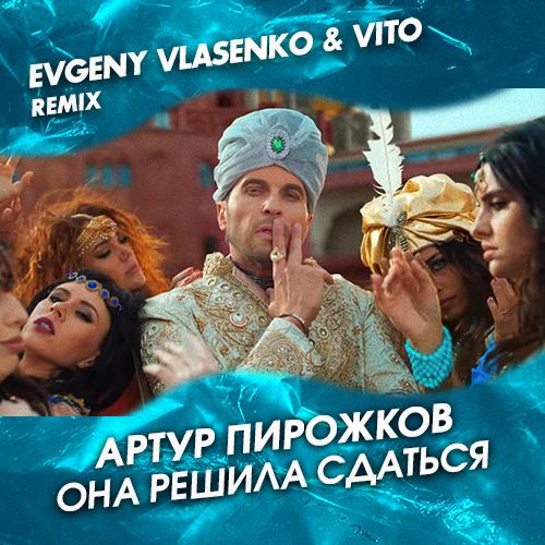Артур Пирожков - Она решила сдаться (Evgeny Vlasenko & Vito Remix) [2019]
