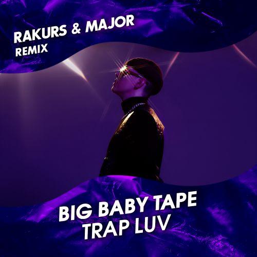 Big Baby Tape - Trap Luv (Rakurs & Major Remix) [2019]