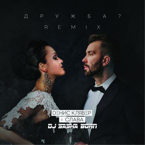 Денис Клявер & Слава - Дружба? (Dj Sasha Born Remix) [2020]